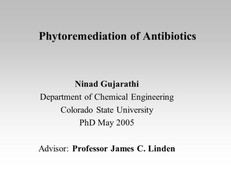 Phytoremediation of Antibiotics Ninad Gujarathi Department of Chemical Engineering Colorado State University PhD May 2005 Advisor: Professor James C. Linden.
