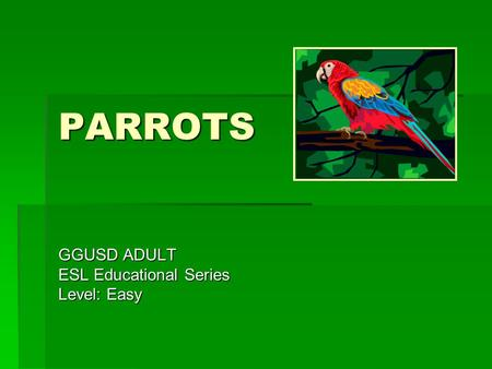 PARROTS GGUSD ADULT ESL Educational Series Level: Easy.