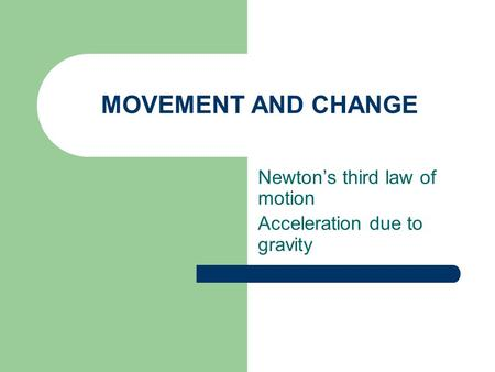 MOVEMENT AND CHANGE Newton's third law of motion Acceleration due to gravity.