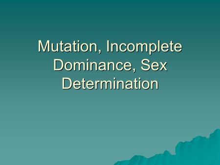 Mutation, Incomplete Dominance, Sex Determination