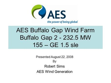 AES Buffalo Gap Wind Farm Buffalo Gap 2 - 232.5 MW 155 – GE 1.5 sle Presented August 22, 2008 By Robert Sims AES Wind Generation.