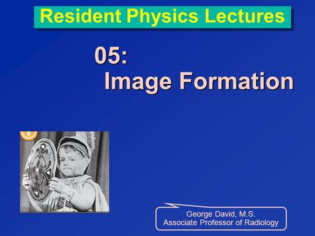 Resident Physics Lectures 05: Image Formation George David, M.S. Associate Professor of Radiology.