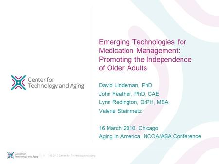 © 2010 Center for Technology and Aging1 Emerging Technologies for Medication Management: Promoting the Independence of Older Adults David Lindeman, PhD.