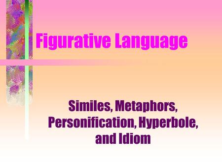Figurative Language Similes, Metaphors, Personification, Hyperbole, and Idiom.