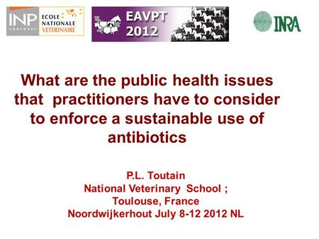 What are the public health issues that practitioners have to consider to enforce a sustainable use of antibiotics P.L. Toutain National Veterinary School.