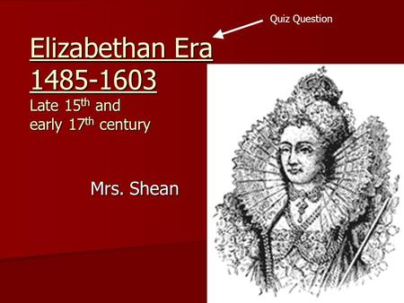 Elizabethan Era 1485-1603 Late 15 th and early 17 th century Mrs. Shean Quiz Question.