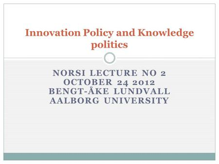 NORSI LECTURE NO 2 OCTOBER 24 2012 BENGT-ÅKE LUNDVALL AALBORG UNIVERSITY Innovation Policy and Knowledge politics.