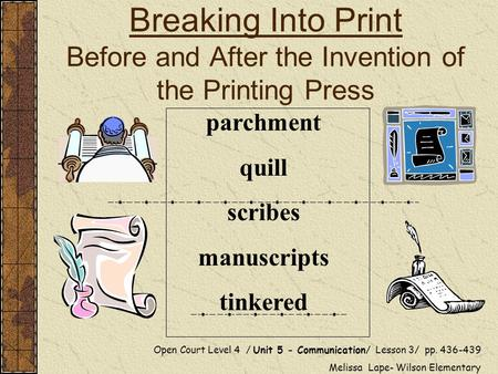 Breaking Into Print Before and After the Invention of the Printing Press Open Court Level 4 / Unit 5 - Communication/ Lesson 3/ pp. 436-439 Melissa Lape-