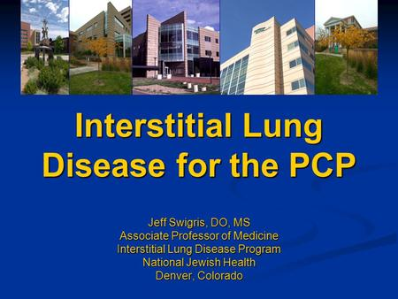 Interstitial Lung Disease for the PCP Jeff Swigris, DO, MS Associate Professor of Medicine Interstitial Lung Disease Program National Jewish Health Denver,