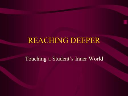 REACHING DEEPER Touching a Student's Inner World.
