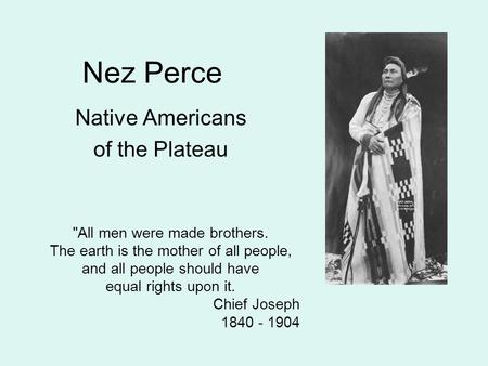 Nez Perce Native Americans of the Plateau All men were made brothers. The earth is the mother of all people, and all people should have equal rights upon.