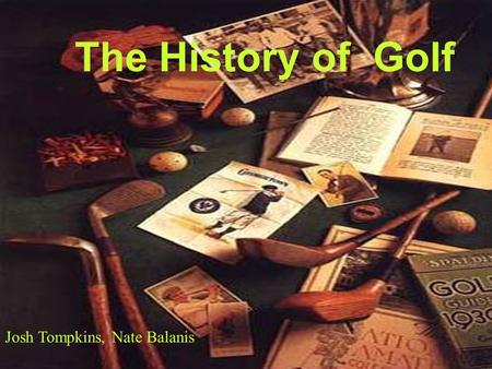 The History of Golf Josh Tompkins, Nate Balanis Scotland is considered to be birthplace of golf. It began by hitting a pebble or other round objects.
