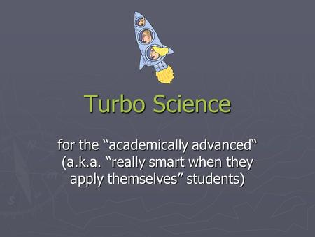 "Turbo Science for the ""academically advanced"" (a.k.a. ""really smart when they apply themselves"" students)"
