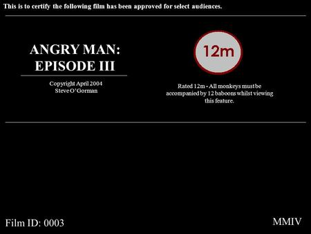 This is to certify the following film has been approved for select audiences. ANGRY MAN: EPISODE III Copyright April 2004 Steve O'Gorman Rated 12m - All.