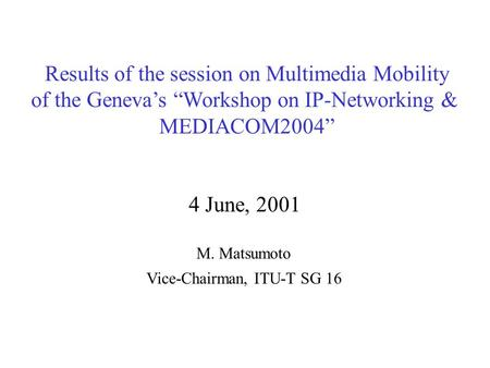 "Results of the session on Multimedia Mobility of the Geneva's ""Workshop on IP-Networking & MEDIACOM2004"" 4 June, 2001 M. Matsumoto Vice-Chairman, ITU-T."