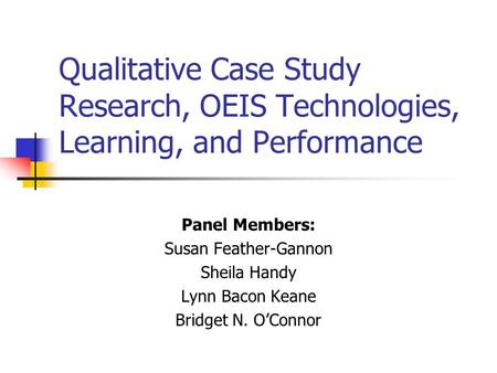 Qualitative Case Study Research, OEIS Technologies, Learning, and Performance Panel Members: Susan Feather-Gannon Sheila Handy Lynn Bacon Keane Bridget.