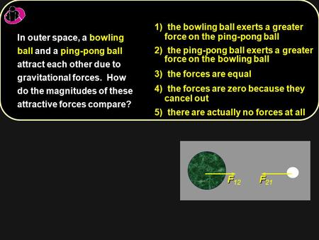 F F 12 F F 21 1) 1) the bowling ball exerts a greater force on the ping-pong ball 2) 2) the ping-pong ball exerts a greater force on the bowling ball 3)