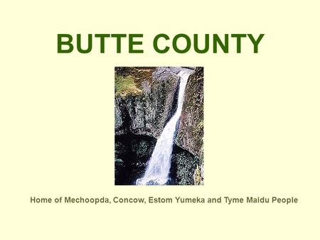 BUTTE COUNTY Home of Mechoopda, Concow, Estom Yumeka and Tyme Maidu People.