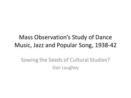 Mass Observation's Study of Dance Music, Jazz and Popular Song, 1938-42 Sowing the Seeds of Cultural Studies? Dan Laughey.