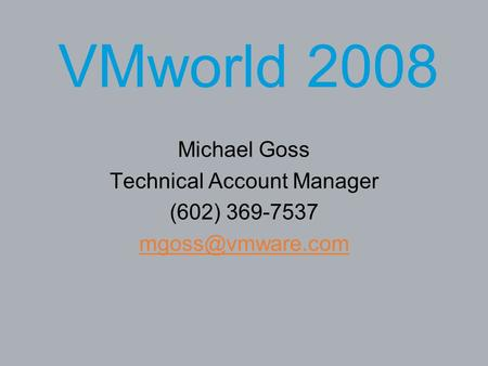 VMworld 2008 Michael Goss Technical Account Manager (602) 369-7537