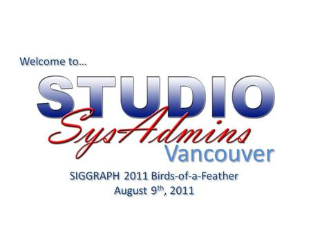 Welcome to… SIGGRAPH 2011 Birds-of-a-Feather August 9 th, 2011 SIGGRAPH 2011 Birds-of-a-Feather August 9 th, 2011 Vancouver.