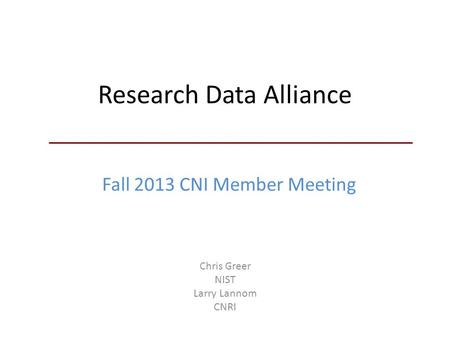 Research Data Alliance Chris Greer NIST Larry Lannom CNRI Fall 2013 CNI Member Meeting.