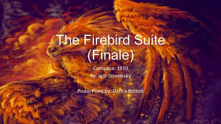 The Firebird Suite (Finale) Compose: 1910 By: Igor Stravinsky PowerPoint by: Derick Button.