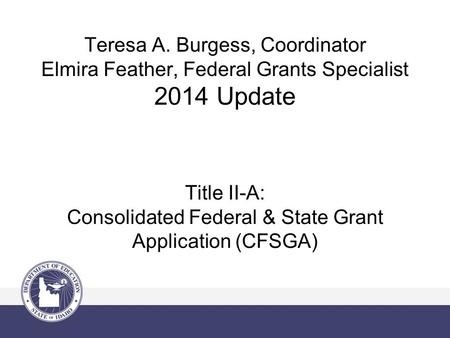 Teresa A. Burgess, Coordinator Elmira Feather, Federal Grants Specialist 2014 Update Title II-A: Consolidated Federal & State Grant Application (CFSGA)