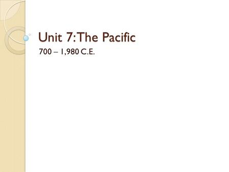 Unit 7: The Pacific 700 – 1,980 C.E.. Oceania Goals Understand the geographic areas and broad common cultural practices of the peoples of Oceania. Understand.