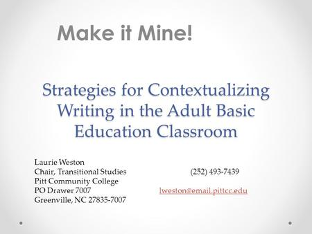 Make it Mine! Strategies for Contextualizing Writing in the Adult Basic Education Classroom Laurie Weston Chair, Transitional Studies			(252) 493-7439.