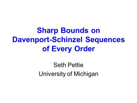 Sharp Bounds on Davenport-Schinzel Sequences of Every Order Seth Pettie University of Michigan.