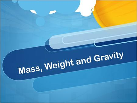 Mass, Weight and Gravity. Student Learning Objectives Students will be able to explain mass of objects with reference to a basic atomic structure Students.