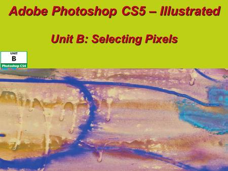 Adobe Photoshop CS5 – Illustrated Unit B: Selecting Pixels