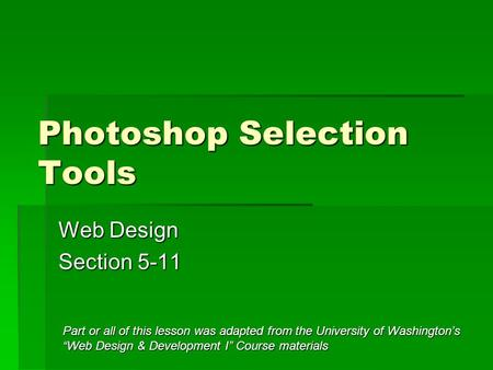 "Photoshop Selection Tools Web Design Section 5-11 Part or all of this lesson was adapted from the University of Washington's ""Web Design & Development."