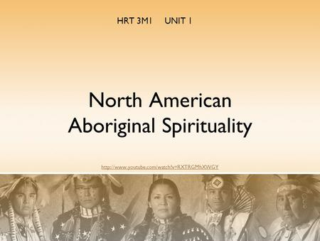 HRT 3M1 UNIT 1 North American Aboriginal Spirituality http://www.youtube.com/watch?v=RXTRGMhXWGY.