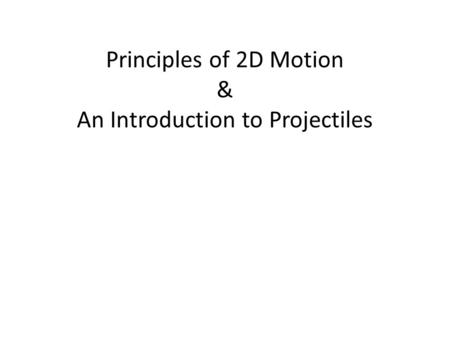 Principles of 2D Motion & An Introduction to Projectiles.