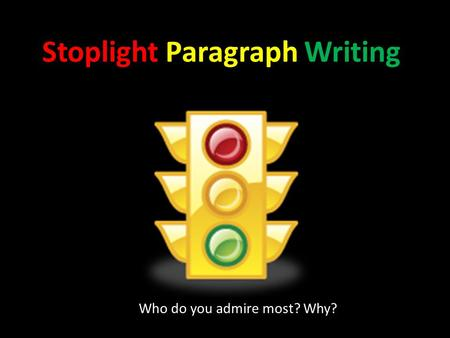 Stoplight Paragraph Writing Who do you admire most? Why?
