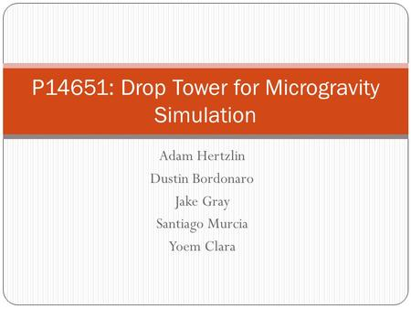 Adam Hertzlin Dustin Bordonaro Jake Gray Santiago Murcia Yoem Clara P14651: Drop Tower for Microgravity Simulation.