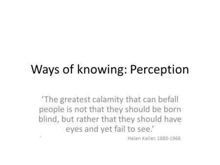 Ways of knowing: Perception 'The greatest calamity that can befall people is not that they should be born blind, but rather that they should have eyes.
