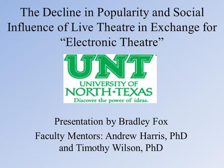 "The Decline in Popularity and Social Influence of Live Theatre in Exchange for ""Electronic Theatre"" Presentation by Bradley Fox Faculty Mentors: Andrew."