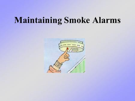 Maintaining Smoke Alarms. What we will learn today We will talk about how important it is to maintain your smoke alarms in good working order - and that.