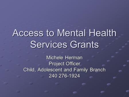Access to Mental Health Services Grants Michele Herman Project Officer Child, Adolescent and Family Branch 240 276-1924.