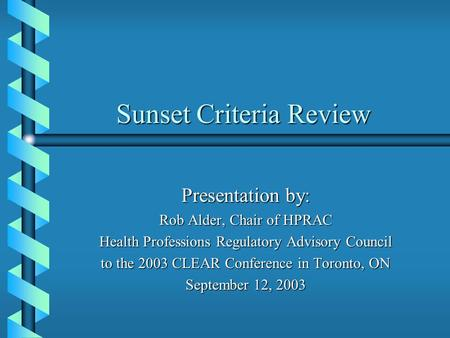 Sunset Criteria Review Presentation by: Rob Alder, Chair of HPRAC Health Professions Regulatory Advisory Council to the 2003 CLEAR Conference in Toronto,