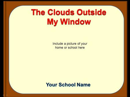 The Clouds Outside My Window Include a picture of your home or school here Your School Name.