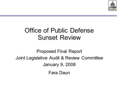 Office of Public Defense Sunset Review Proposed Final Report Joint Legislative Audit & Review Committee January 9, 2008 Fara Daun.