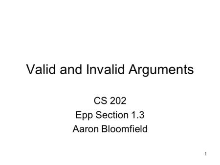 1 Valid and Invalid Arguments CS 202 Epp Section 1.3 Aaron Bloomfield.