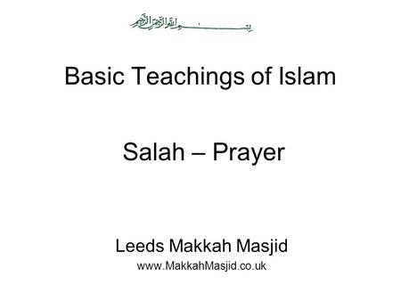 Basic Teachings of Islam Leeds Makkah Masjid www.MakkahMasjid.co.uk Salah – Prayer.