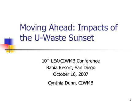 1 Moving Ahead: Impacts of the U-Waste Sunset 10 th LEA/CIWMB Conference Bahia Resort, San Diego October 16, 2007 Cynthia Dunn, CIWMB.