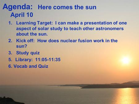 Agenda: Here comes the sun April 10 1.Learning Target: I can make a presentation of one aspect of solar study to teach other astronomers about the sun.