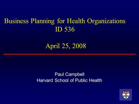 Business Planning for Health Organizations ID 536 April 25, 2008 Paul Campbell Harvard School of Public Health.